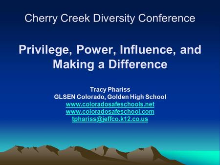 Cherry Creek Diversity Conference Privilege, Power, Influence, and Making a Difference Tracy Phariss GLSEN Colorado, Golden High School www.coloradosafeschools.net.