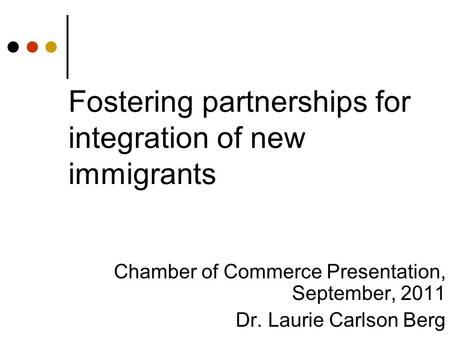 Fostering partnerships for integration of new immigrants Chamber of Commerce Presentation, September, 2011 Dr. Laurie Carlson Berg.