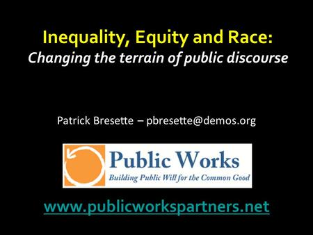 Inequality, Equity and Race: Changing the terrain of public discourse  Patrick Bresette –