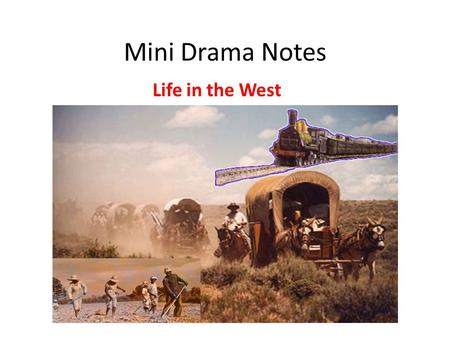 Mini Drama Notes Life in the West. Mormons Mormon- religious group created by Joseph Smith Mormons treated bad by others (Smith killed by mob) Brigham.