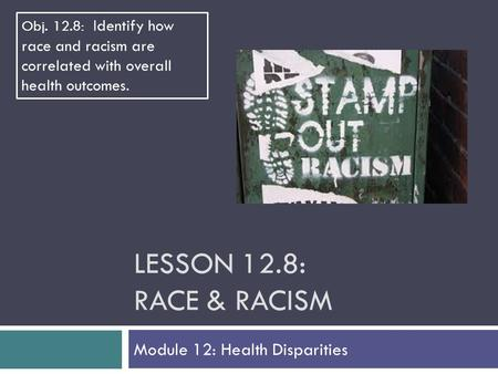 LESSON 12.8: RACE & RACISM Module 12: Health Disparities Obj. 12.8: Identify how race and racism are correlated with overall health outcomes.