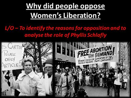 Why did people oppose Women's Liberation? L/O – To identify the reasons for opposition and to analyse the role of Phyllis Schlafly.