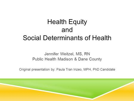 Health Equity and Social Determinants of Health Jennifer Weitzel, MS, RN Public Health Madison & Dane County Original presentation by: Paula Tran Inzeo,