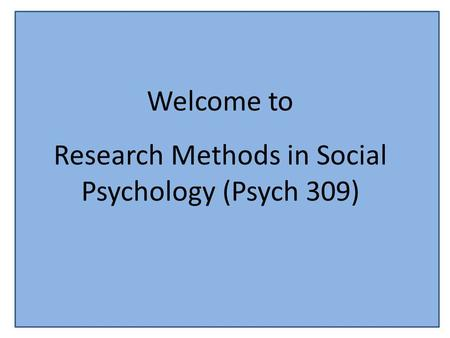 Welcome to Research Methods in Social Psychology (Psych 309)