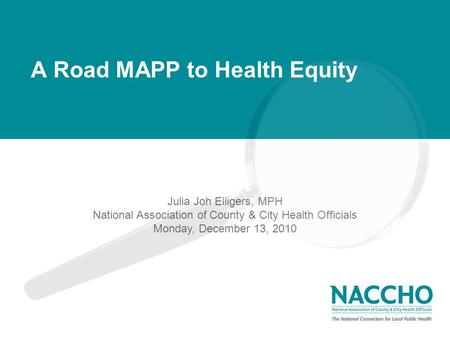 Monday, March 1, 2010 The National Connection for Local Public Health A Road MAPP to Health Equity Julia Joh Elligers, MPH National Association of County.