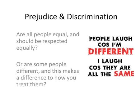 Prejudice & Discrimination Are all people equal, and should be respected equally? Or are some people different, and this makes a difference to how you.