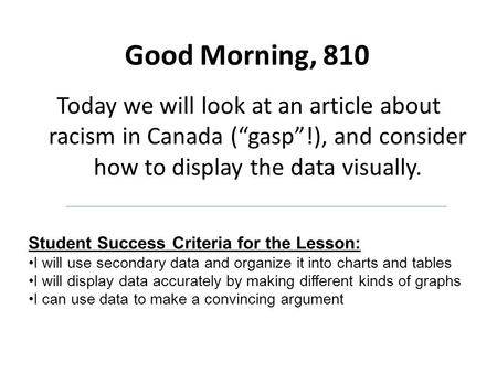 "Good Morning, 810 Today we will look at an article about racism in Canada (""gasp""!), and consider how to display the data visually. Student Success Criteria."