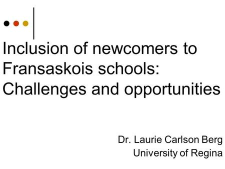Inclusion of newcomers to Fransaskois schools: Challenges and opportunities Dr. Laurie Carlson Berg University of Regina.