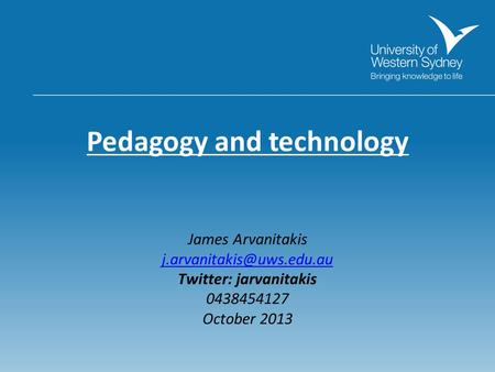 Pedagogy and technology James Arvanitakis Twitter: jarvanitakis 0438454127 October 2013.