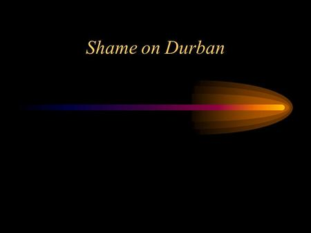 Shame on Durban. In the beggining of September, the World Conference against Racism and Xenofobia took place in Durban, South Africa. The existence of.