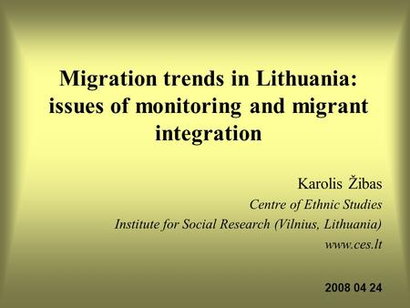Migration trends in Lithuania: issues of monitoring and migrant integration Karolis Žibas Centre of Ethnic Studies Institute for Social Research (Vilnius,