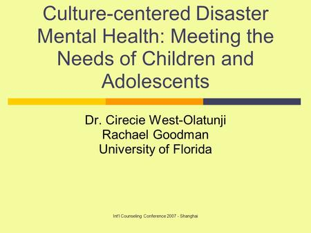 Int'l Counseling Conference 2007 - Shanghai Culture-centered Disaster Mental Health: Meeting the Needs of Children and Adolescents Dr. Cirecie West-Olatunji.