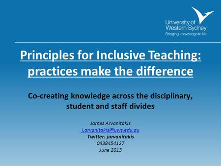 Principles for Inclusive Teaching: practices make the difference Co-creating knowledge across the disciplinary, student and staff divides James Arvanitakis.
