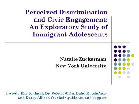 Perceived Discrimination and Civic Engagement: An Exploratory Study of Immigrant Adolescents Natalie Zuckerman New York University I would like to thank.