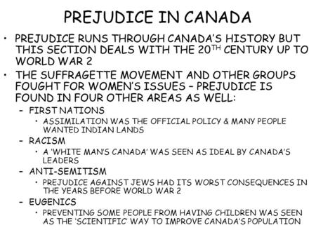 PREJUDICE IN CANADA PREJUDICE RUNS THROUGH CANADA'S HISTORY BUT THIS SECTION DEALS WITH THE 20 TH CENTURY UP TO WORLD WAR 2 THE SUFFRAGETTE MOVEMENT AND.