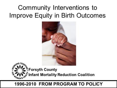 Forsyth County Infant Mortality Reduction Coalition 1996-2010 FROM PROGRAM TO POLICY Community Interventions to Improve Equity in Birth Outcomes.