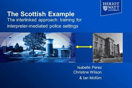 The Scottish Example The interlinked approach: training for interpreter-mediated police settings & Ian McKim Isabelle Perez Christine Wilson.