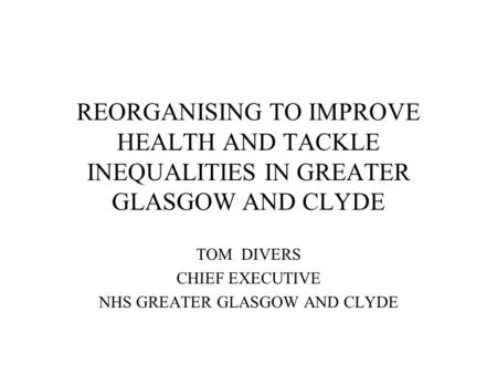 REORGANISING TO IMPROVE HEALTH AND TACKLE INEQUALITIES IN GREATER GLASGOW AND CLYDE TOM DIVERS CHIEF EXECUTIVE NHS GREATER GLASGOW AND CLYDE.