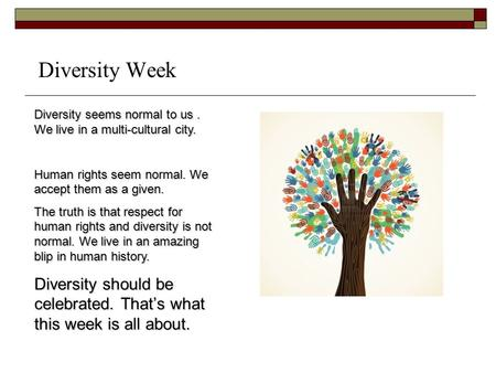 Diversity Week Diversity seems normal to us. We live in a multi-cultural city. Human rights seem normal. We accept them as a given. The truth is that respect.