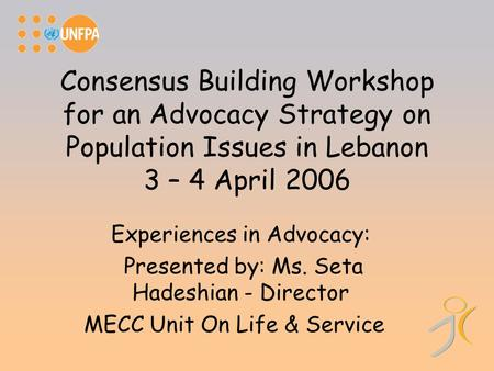 Consensus Building Workshop for an Advocacy Strategy on Population Issues in Lebanon 3 – 4 April 2006 Experiences in Advocacy: Presented by: Ms. Seta Hadeshian.