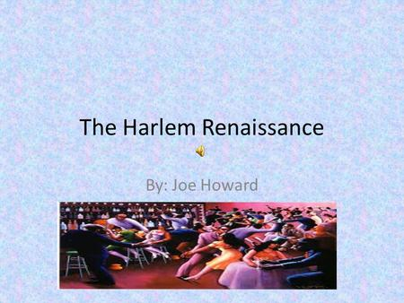 The Harlem Renaissance By: Joe Howard. The Harlem Renaissance After the Civil War, African-Americans found a safe place to explore their new identities.