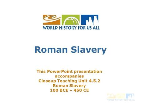 Roman Slavery This PowerPoint presentation accompanies Closeup Teaching Unit 4.5.2 Roman Slavery 100 BCE – 450 CE.