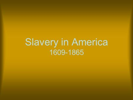Slavery in America 1609-1865. Origins Slavery has existed since the beginning of human history. People were enslaved for a number of reasons some of which.
