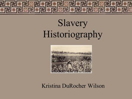 Slavery Historiography Kristina DuRocher Wilson. What do Historians do?