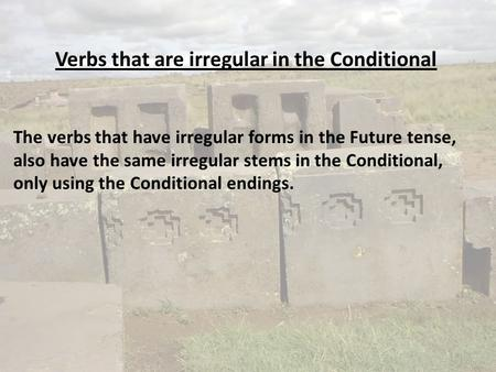 Verbs that are irregular in the Conditional The verbs that have irregular forms in the Future tense, also have the same irregular stems in the Conditional,