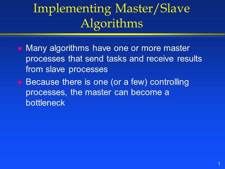 1 Implementing Master/Slave Algorithms l Many algorithms have one or more master processes that send tasks and receive results from slave processes l Because.