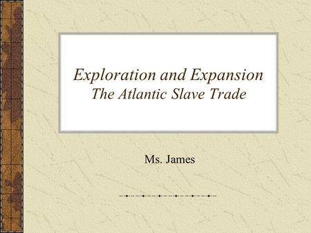 Exploration and Expansion The Atlantic Slave Trade Ms. James.