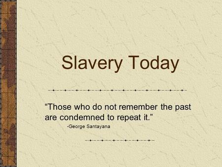 "Slavery Today ""Those who do not remember the past are condemned to repeat it."" -George Santayana."