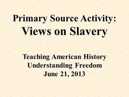 Primary Source Activity: Views on Slavery Teaching American History Understanding Freedom June 21, 2013.