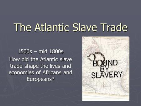 The Atlantic Slave Trade 1500s – mid 1800s How did the Atlantic slave trade shape the lives and economies of Africans and Europeans?