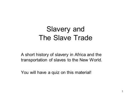 Slavery and The Slave Trade A short history of slavery in Africa and the transportation of slaves to the New World. You will have a quiz on this material!