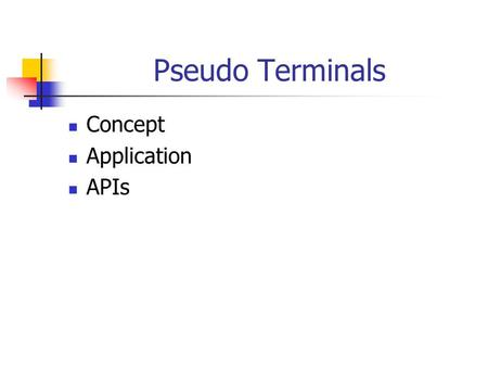 Pseudo Terminals Concept Application APIs. Overview A pseudo terminal (PTY) is a user level program that appears to be a terminal device to another program.