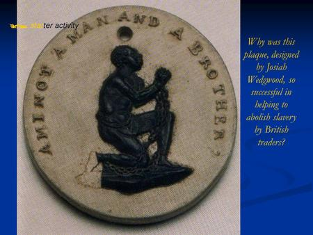  starter activity Why was this plaque, designed by Josiah Wedgwood, so successful in helping to abolish slavery by British traders?