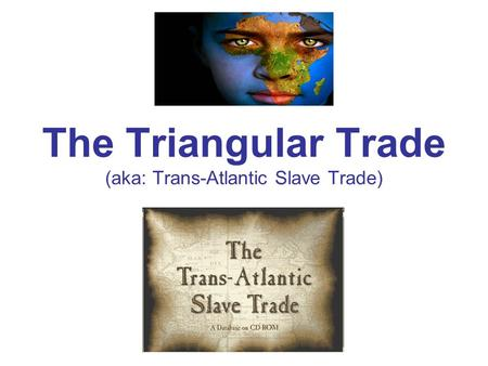The Triangular Trade (aka: Trans-Atlantic Slave Trade)