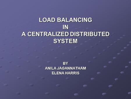 LOAD BALANCING IN A CENTRALIZED DISTRIBUTED SYSTEM BY ANILA JAGANNATHAM ELENA HARRIS.