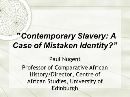 """ Contemporary Slavery: A Case of Mistaken Identity? "" Paul Nugent Professor of Comparative African History/Director, Centre of African Studies, University."