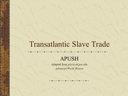 Transatlantic Slave Trade APUSH Adapted from piccle.ed.psu.edu Advanced World History.