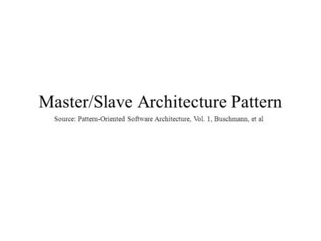 Master/Slave Architecture Pattern Source: Pattern-Oriented Software Architecture, Vol. 1, Buschmann, et al.