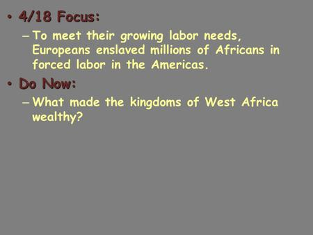 4/18 Focus: 4/18 Focus: – To meet their growing labor needs, Europeans enslaved millions of Africans in forced labor in the Americas. Do Now: Do Now: –