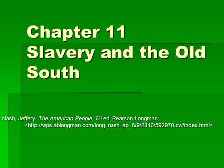 Chapter 11 Slavery and the Old South Nash, Jeffery. The American People, 6 th ed. Pearson Longman. Nash, Jeffery. The American People, 6 th ed. Pearson.
