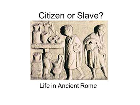 Citizen or Slave? Life in Ancient Rome. Roman Classes Upper Class- Patricians –Ruled early Rome Lower Class- Plebians –Commoners; could vote, but not.