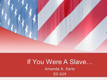 If You Were A Slave… Amanda R. Earle ED 629. This Lesson is for : Grade 5 Social Studies Class that is discussing African American Slaves in the United.