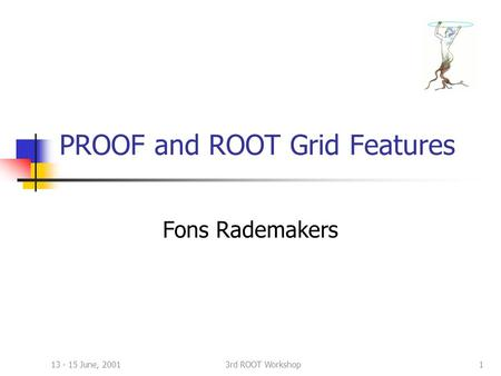 13 - 15 June, 20013rd ROOT Workshop1 PROOF and ROOT Grid Features Fons Rademakers.