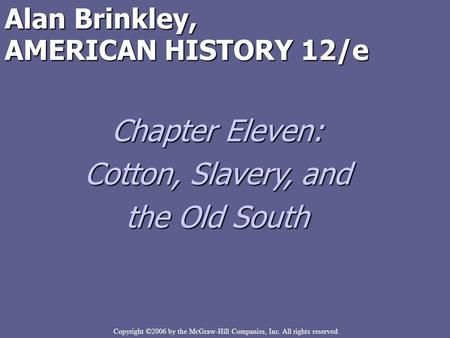 Copyright ©2006 by the McGraw-Hill Companies, Inc. All rights reserved. Alan Brinkley, AMERICAN HISTORY 12/e Chapter Eleven: Cotton, Slavery, and the Old.