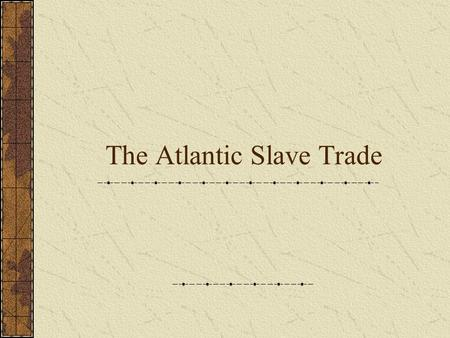 The Atlantic Slave Trade. Setting the Stage Sugar plantations and tobacco farms required a large supply of workers to make them profitable for their owners.
