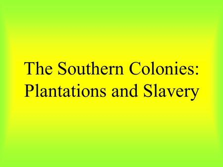 The Southern Colonies: Plantations and Slavery. Wealthy land owners produced all they needed on their plantations, and appeared to be independent. But.